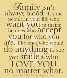 "So True! "" Family isn't always blodd. It's the people in your life who want you in theirs; the ones who accept you for who you are. The ones who would do anything to see you smile & who LOVE YOU no matter what."""