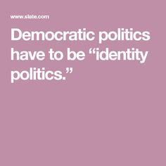 "Democratic politics have to be ""identity politics."""