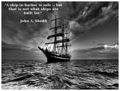 """A Ship In Harbor Is Safe...but that is not what ships are built for."" --John A. Shedd"