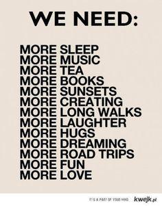 Sleep, music, tea, books, sunsets, creating, long walks, laughter, hugs, dreaming, road trips, fun, love.