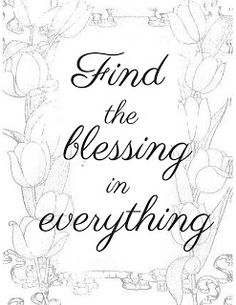 Click here to get both the printable and the coloring page of this design. Find the blessing in everything. Grab some colored pencils, relax, and enjoy.