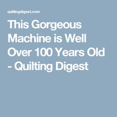This Gorgeous Machine is Well Over 100 Years Old - Quilting Digest