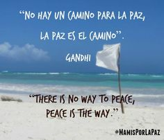 "No hay un camino para la Paz, la Paz es el camino"". ~ Ghandi  