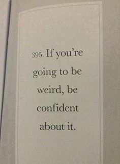 """If youre going to be weird, be confident about it."" i think i need this tattooed in my mind."