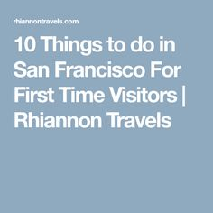 10 Things to do in San Francisco For First Time Visitors   Rhiannon Travels