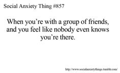 when you're with a group of friends, and you feel like nobody ever knows you're there