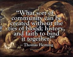 """""""What sort of community can be created without the ties of blood, history, and faith to bind it together?"""" — Thomas Fleming, 1991"""