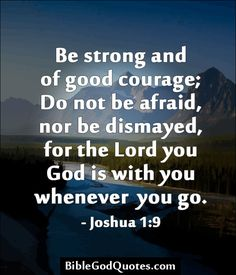 Be strong and of good courage; Do not be afraid, nor be dismayed, for the Lord you God is with you whenever you go. – Joshua 1:9