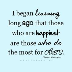 I began learning long ago that those who are happiest are those who do the most for others.