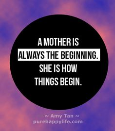 Love quote: A mother is always the beginning. She is how things begin…