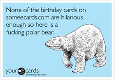 None of the birthday cards on someecards.com are hilarious enough so here is a fucking polar bear.
