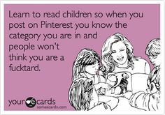 Learn to read children so when you post on Pinterest you know the category you are in and people wont think you are a fucktard. humor-wrong-but-funny