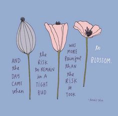 And the day come when the risk to remain in a tight bud was more painful than the risk that it took to blossom