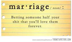 marriage: betting someone half your shit that you'll love them forever ;)