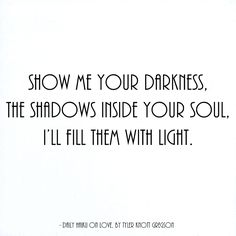 Show me your darkness, the shadows inside your soul, I'll fill them with light. xo