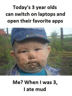 Today's 3 year-old's can switch on laptops and open their favorite apps. Me? When I was 3 I ate mud.