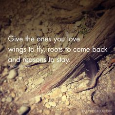 """""""Give the ones you love wings to fly, roots to come back and reasons to stay."""" – Dalai Lama XIV - Duly Posted"""