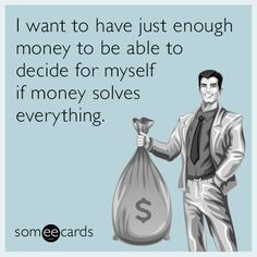 I want to have just enough money to be able to decide for myself if money solves everything.