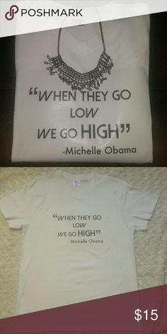 Custom printed t shirt--Michelle Obama Custom t shirt with Michelle Obama quote. New custom designed. T shirt should be washed in cold water and tumble dried to soften the transfer. This t shirt is quite tje conversation piece. I wear mine with a statement necklace and skinny jeans. Also can be worn with a skirt. T shirt may have minor flaws that  come with heat transferring, but is brand new and suler cute! Tops Tees - Short Sleeve