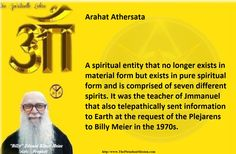 Arahat Athersata    A spiritual entity that no longer exists in material form but exists in pure spiritual form and is comprised of seven different spirits. It was the teacher of Jmmanuel that also telepathically sent information to Earth at the request of the Plejarenss to Billy Meier in the 1970s.   The Last true prophet of the line of Nokodemion  - Beam Ban-Srut