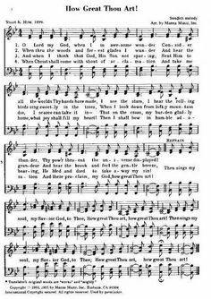"""Great is the Lord, and greatly to be praised, and His greatness is unsearchable."" Psalm 145:3  ""How Great Thou Art"" is a Christian hymn based on a Swedish poem written by Carl Gustav Boberg (1859–1940) in Sweden in 1885. The melody is a Swedish folk song.  Its popularity is due in large part to its wide use by gospel singers, notably George Beverly Shea of the Billy Graham Evangelistic Team."