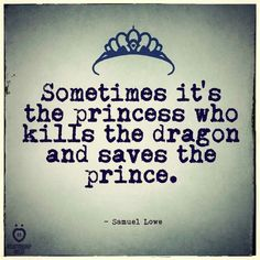 Sometimes it's the princess who kills the dragon and saves the prince. -- Love this!