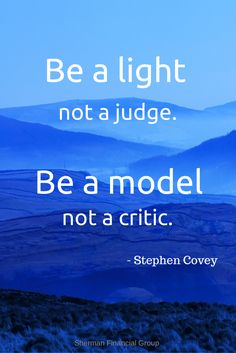 Be a light not judge.  Be a model not a critic.  -Stephen Covey #quotes #wisdom  #ShermanFinancialGroup