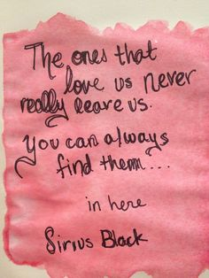 """""""The ones that love us never really leave us. You can always find them... in here"""" ~ Sirius Black (Harry Potter)"""