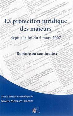 La protection juridique des majeurs depuis la loi du 5 mars 2007. Rupture ou continuité ? /  Sandra Moulay Leroux