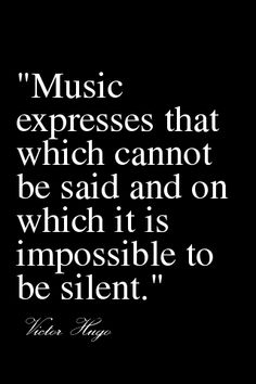 """Music expresses that which cannot be said and on which it is impossible to be silent."" ~Victor Hugo"