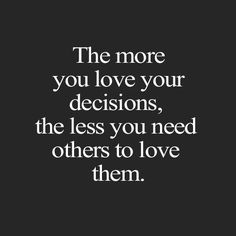 Learn to trust and love your decisions in life.