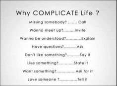 Why complicate life? Missing someone? Wanna meet up? Wanna be understood? Have a question? State it. Tell them. The Words, Cool Words, Great Quotes, Quotes To Live By, Me Quotes, Inspirational Quotes, Motivational Quotes, Diva Quotes, Funny Quotes