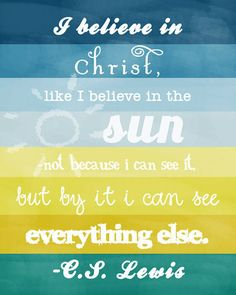 i believe in Christ, like I believe in the sun - not because I can see it, but by it I can see everything else.  c.s. lewis