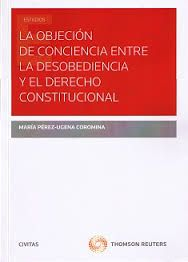 La objeción de conciencia entre la desobediencia y el derecho constitucional / María Pérez-Ugena y Coromina. - Cizur Menor : Thomson Reuters Civitas, 2015
