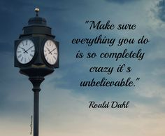 """""""Make sure everything you do is so completely crazy it's unbelievable."""" 