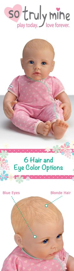 Our NEW line of So Truly Mine Baby Dolls for kids are the most lifelike dolls in the world! Your little girl can customize the hair color and eye color of her new bundle of joy to make it so truly hers!