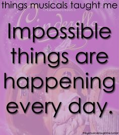 Things musicals taught me- impossible things are happening everyday