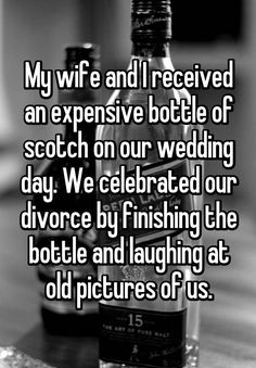 My wife and I received an expensive bottle of scotch on our wedding day. We celebrated our divorce by finishing the bottle and laughing at old pictures of us.