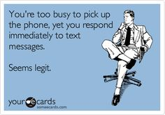 You're too busy to pick up the phone, yet you respond immediately to text messages. Seems legit.