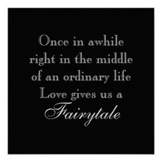 Once in a while right in the middle of an ordinary life, love gives us a fairytale