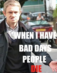 """""""You forgot Sherlock, I was a soldier. I killed people!"""" """"I thought you were a Doctor?"""" """"I had bad days!"""""""