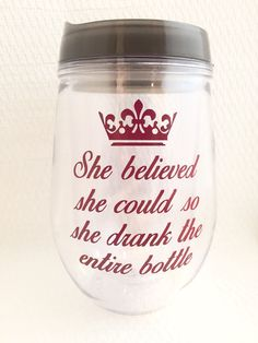 Travel wine glass with She believed she could, so she drank the entire bottle and a crown on it in maroon. This stemless traveler is a quality
