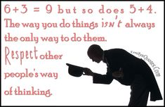 6 3 = 9 but so does 5 4. The way you do things isn't always the only way to do them. Respect other people's way of thinking