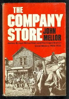 September 3, 2018. This is John Mellor's award winning story of Labour's Wars in Cape Breton Island. The company store itself stands as a powerful symbol for the entire system against which the miners fought-a system wherein the company owned the mines, the homes, the stores and often even the ministers and priests-all with the goal of profits for shareholders and of keeping the workers indebted and in line. And when all these failed, the governments sent in the troops against the workers!
