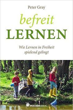Befreit lernen: Wie Lernen in Freiheit spielend gelingt Bücher für Bildung: Amazon.de: Peter Gray: Bücher