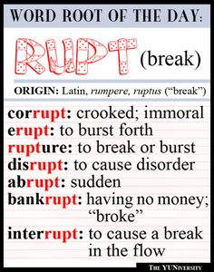 Think you've never seen this latin word root before? Don't forget that word roots aren't always at the start of the word - often times, they're at the end! So bank-RUPT, dis-RUPT, cor-RUPT all fall into this category!