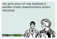 one girls piece of crap husband is another trashy homewreckers prince charming