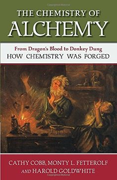 The Chemistry of Alchemy: From Dragon's Blood to Donkey Dung, How Chemistry Was Forged by Cathy Cobb