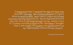 It happened that I opened the egg and that the God left the egg. He was healed and his figure shone transformed, and I knelt like a child and could not grasp the miracle. He who had been pressed into the core of the beginning rose up, and no trace of illness could be found on him. And when I thought that I had caught the mighty one and held him in my cupped hands, he was the sun itself. ~Carl Jung, Liber Novus, Page 286.