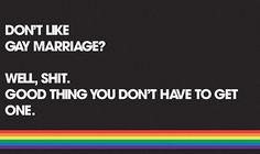 """""""Don't like gay marriage? Well, shit. Good thing you don't have to get one."""""""